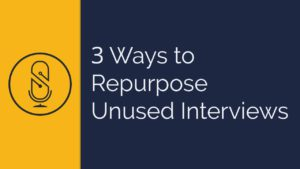 3 Ways to Repurpose Unused Interviews