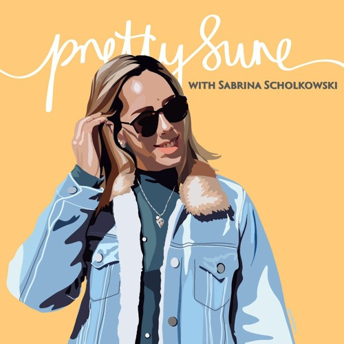 Pretty Sure Podcast with Sabrina Scholkowski